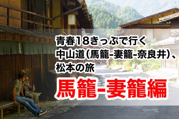 【中山道(馬籠-妻籠-奈良井)、松本の旅】青春18きっぷで日本屈指の観光スポットへ!- part1