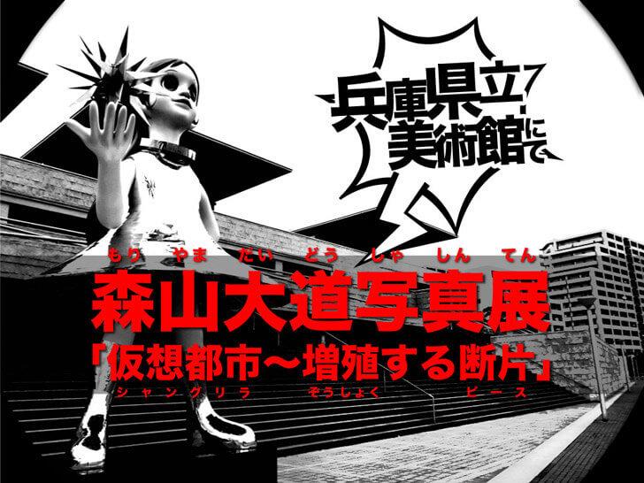 【スナップ神】森山大道写真展「仮想都市~増殖する断片」@兵庫県立美術館