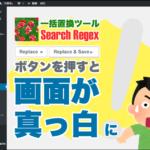 【Search Regex】Replaceボタンを押すと画面が真っ白!エラーの原因と解決方法。