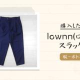 1LDK系ブランド「lownn(ローン)-2020春夏」のスラックスパンツを購入|感想や写真など